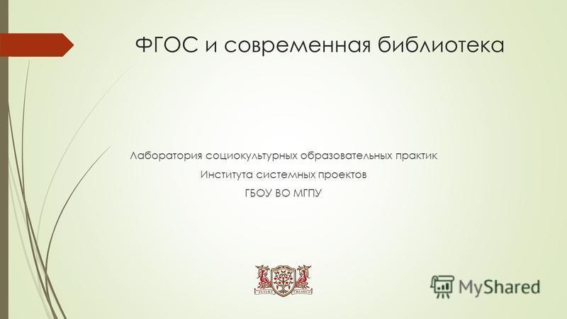 ФГОС и современная библиотека Лаборатория социокультурных образовательных практик Института системных проектов ГБОУ ВО МГПУ