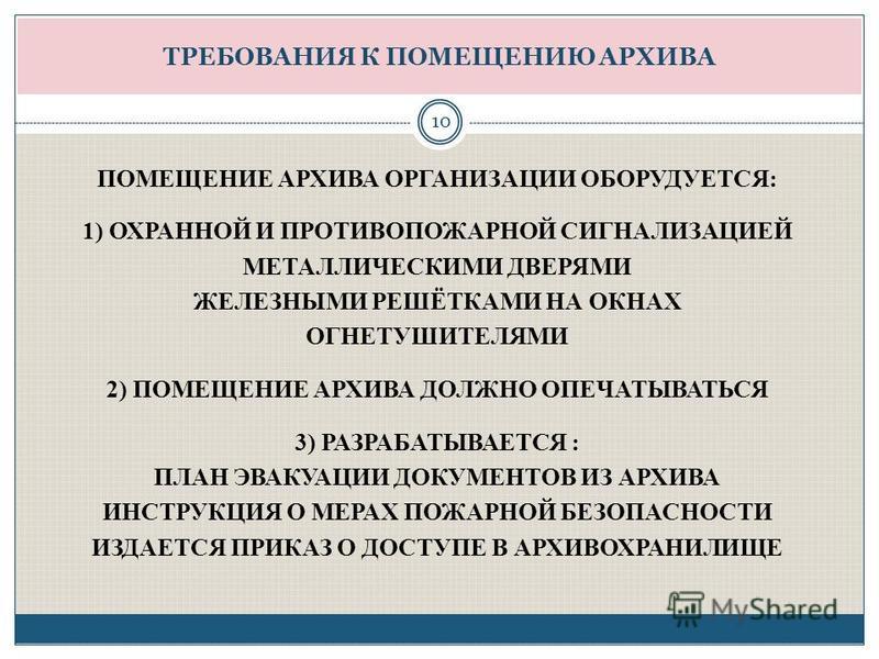ТРЕБОВАНИЯ К ПОМЕЩЕНИЮ АРХИВА ПОМЕЩЕНИЕ АРХИВА ОРГАНИЗАЦИИ ОБОРУДУЕТСЯ: 1) ОХРАННОЙ И ПРОТИВОПОЖАРНОЙ СИГНАЛИЗАЦИЕЙ МЕТАЛЛИЧЕСКИМИ ДВЕРЯМИ ЖЕЛЕЗНЫМИ РЕШЁТКАМИ НА ОКНАХ ОГНЕТУШИТЕЛЯМИ 2) ПОМЕЩЕНИЕ АРХИВА ДОЛЖНО ОПЕЧАТЫВАТЬСЯ 3) РАЗРАБАТЫВАЕТСЯ : ПЛАН