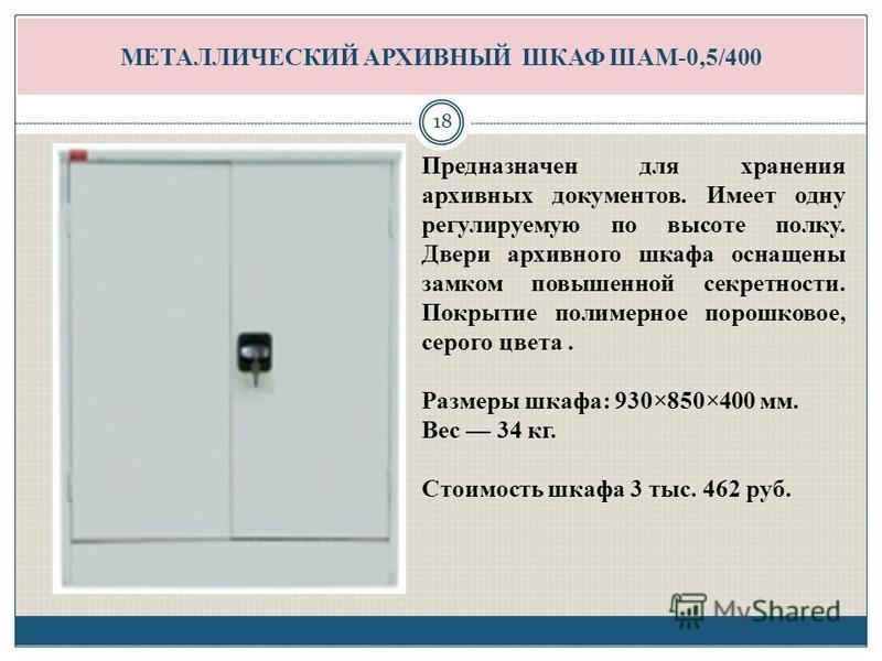 МЕТАЛЛИЧЕСКИЙ АРХИВНЫЙ ШКАФ ШАМ-0,5/400 Предназначен для хранения архивных документовв. Имеет одну регулируемую по высоте полку. Двери архивного шкафа оснащены замком повышенной секретности. Покрытие полимерное порошковое, серого цвета. Размеры шкафа