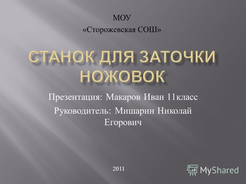 Презентация : Макаров Иван 11 класс Руководитель : Мишарин Николай Егорович МОУ « Сторожевская СОШ » 2011