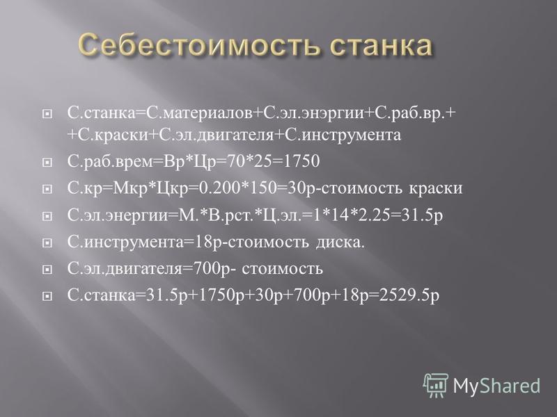 С. станка = С. материалов + С. эл. энергии + С. раб. вр.+ + С. краски + С. эл. двигателя + С. инструмента С. раб. врем = Вр * Цр =70*25=1750 С. кр = Мкр * Цкр =0.200*150=30 р - стоимость краски С. эл. энергии = М.* В. рот.* Ц. эл.=1*14*2.25=31.5 р С.