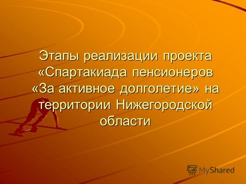 Этапы реализации проекта «Спартакиада пенсионеров «За активное долголетие» на территории Нижегородской области