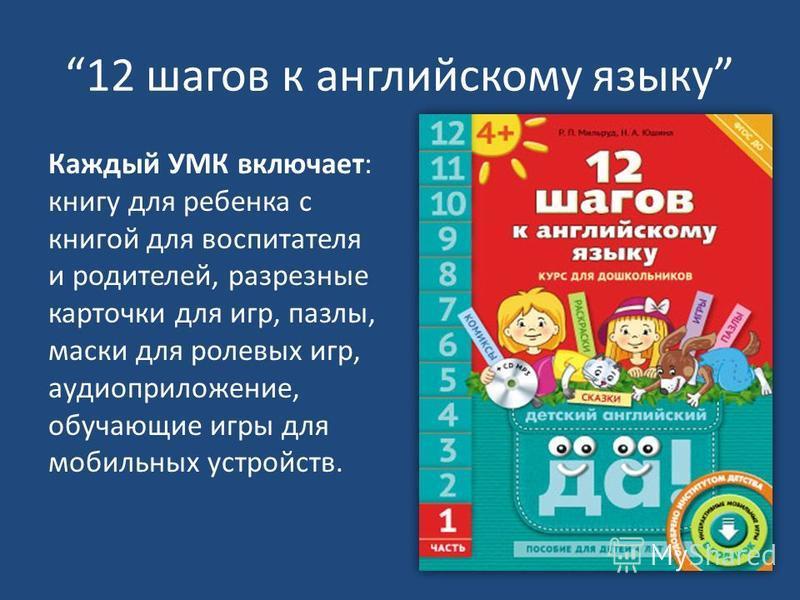 12 шагов к английскому языку Каждый УМК включает: книгу для ребенка с книгой для воспитателя и родителей, разрезные карточки для игр, пазлы, маски для ролевых игр, аудиоприложение, обучающие игры для мобильных устройств.