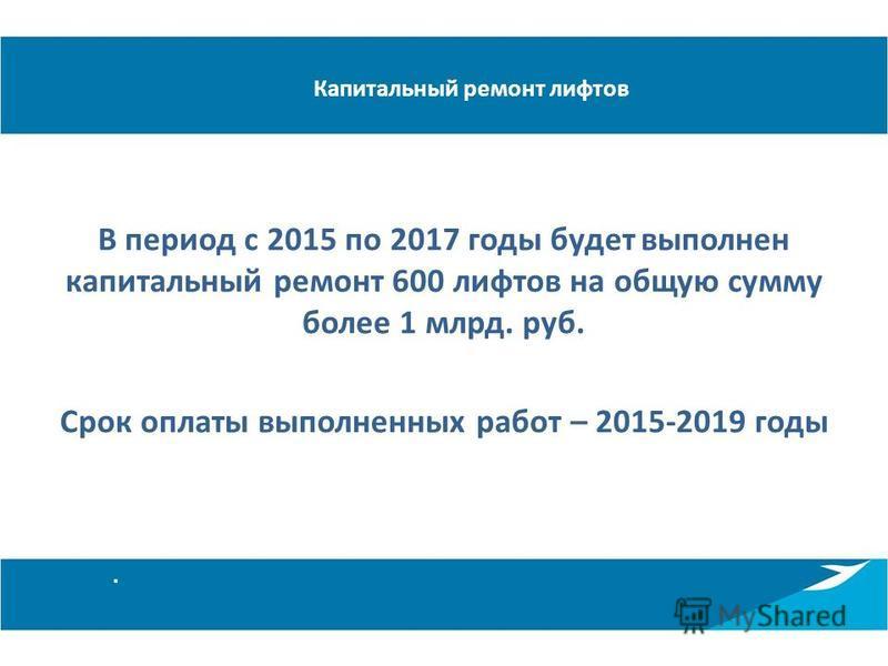 Капитальный ремонт лифтов В период с 2015 по 2017 годы будет выполнен капитальный ремонт 600 лифтов на общую сумму более 1 млрд. руб. Срок оплаты выполненных работ – 2015-2019 годы.