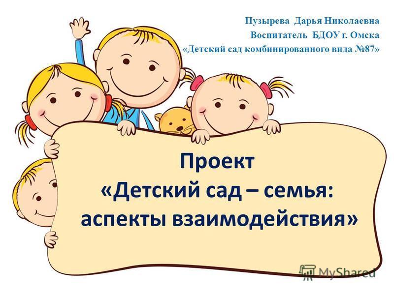 Проект «Детский сад – семья: аспекты взаимодействия» Пузырева Дарья Николаевна Воспитатель БДОУ г. Омска «Детский сад комбинированного вида 87»