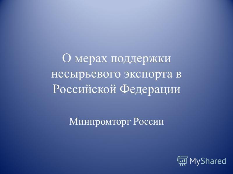О мерах поддержки несырьевого экспорта в Российской Федерации Минпромторг России