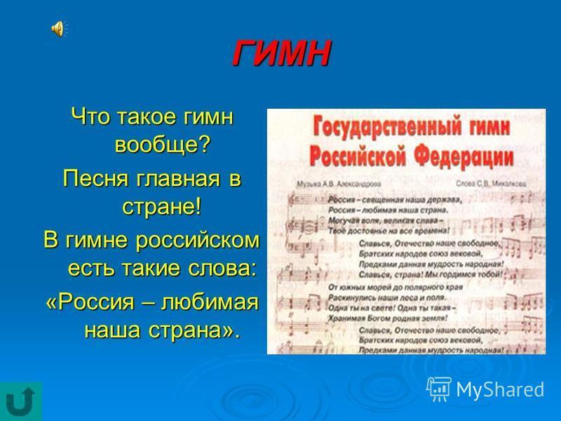 ГИМН Что такое гимн вообще? Песня главная в стране! В гимне российском есть такие слова: «Россия – любимая наша страна».