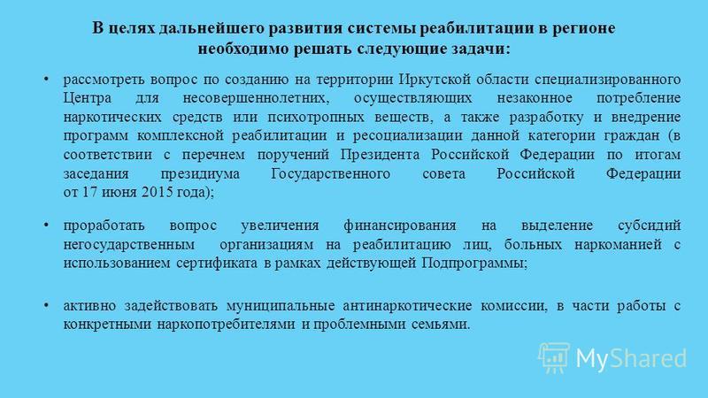 рассмотреть вопрос по созданию на территории Иркутской области специализированного Центра для несовершеннолетних, осуществляющих незаконное потребление наркотических средств или психотропных веществ, а также разработку и внедрение программ комплексно