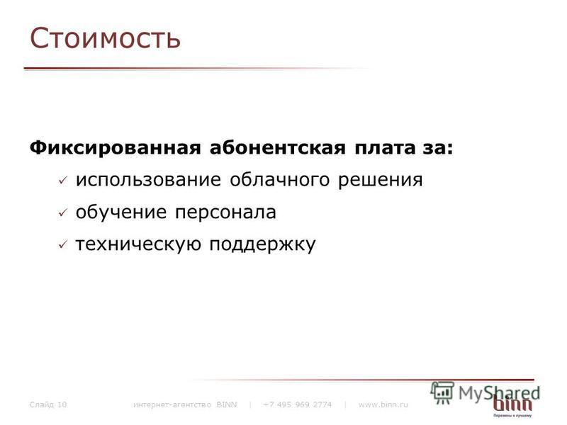 Стоимость Фиксированная абонентская плата за: использование облачного решения обучение персонала техническую поддержку интернет-агентство BINN | +7 495 969 2774 | www.binn.ru Слайд 10