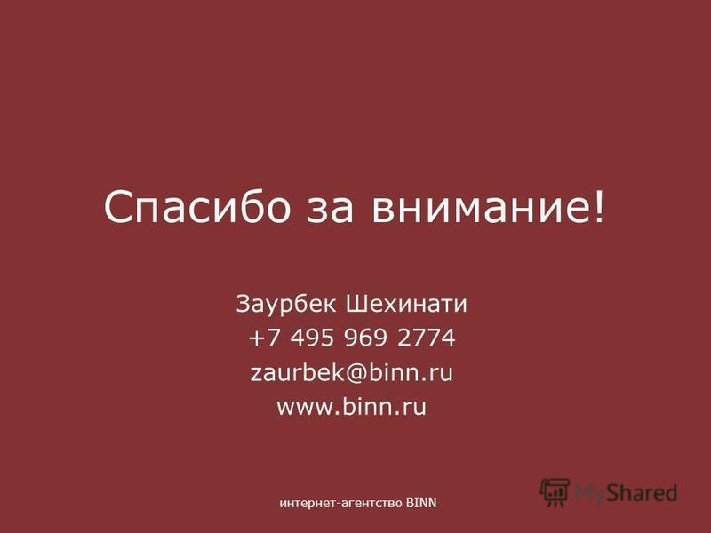 интернет-агентство BINN Спасибо за внимание! Заурбек Шехинати +7 495 969 2774 zaurbek@binn.ru www.binn.ru