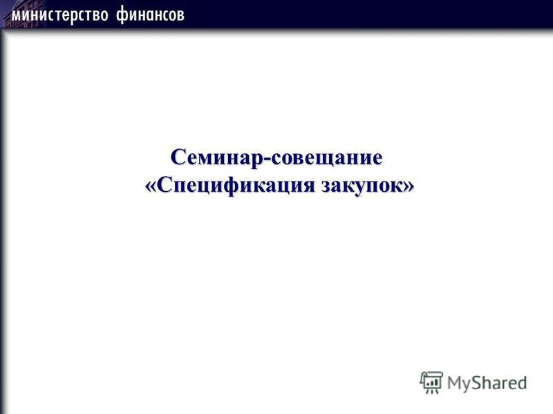 Семинар-совещание «Спецификация закупок» «Спецификация закупок»
