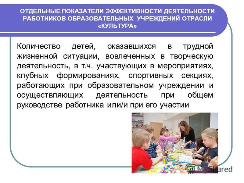 Количество детей, оказавшихся в трудной жизненной ситуации, вовлеченных в творческую деятельность, в т.ч. участвующих в мероприятиях, клубных формированиях, спортивных секциях, работающих при образовательном учреждении и осуществляющих деятельность п