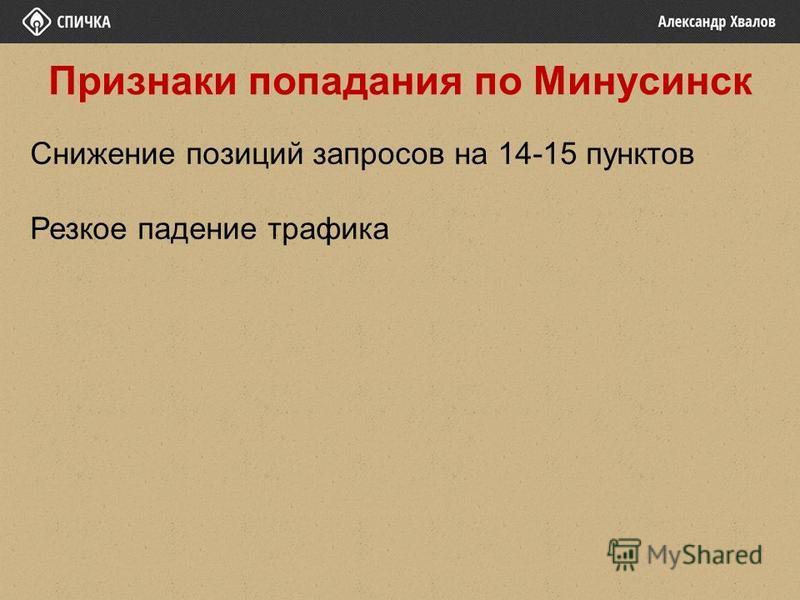 Признаки попадания по Минусинск Снижение позиций запросов на 14-15 пунктов Резкое падение трафика