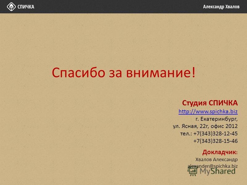 Спасибо за внимание! Студия СПИЧКА http://www.spichka.biz г. Екатеринбург, ул. Ясная, 22 г, офис 2012 тел.: +7(343)328-12-45 +7(343)328-15-46 Докладчик : Хвалов Александр alexander@spichka.biz