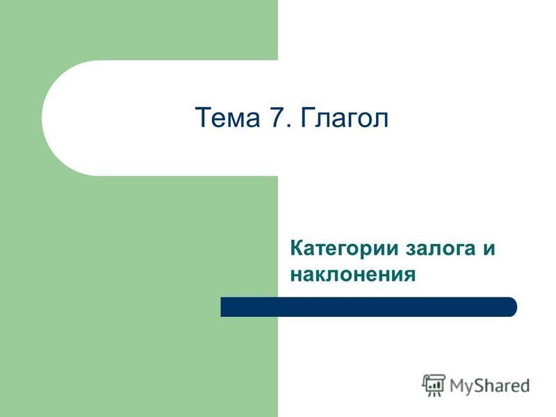 Тема 7. Глагол Категории залога и наклонения