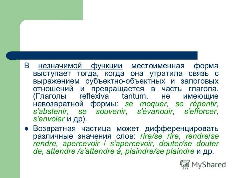 В незначимой функции местоименная форма выступает тогда, когда она утратила связь с выражением субъектно-объектных и залоговых отношений и превращается в часть глагола. (Глаголы reflexiva tantum, не имеющие невозвратной формы: se moquer, se répentir,