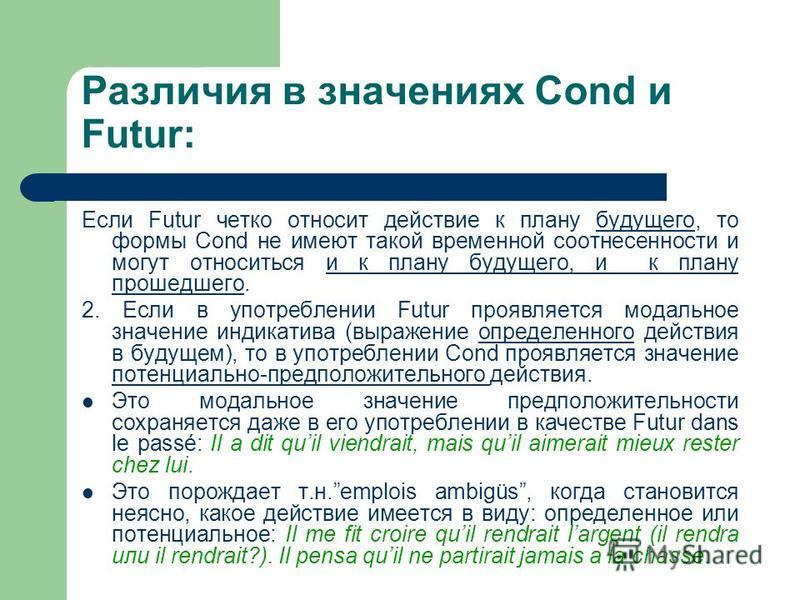 Различия в значениях Cond и Futur: Если Futur четко относит действие к плану будущего, то формы Cond не имеют такой временной соотнесенности и могут относиться и к плану будущего, и к плану прошедшего. 2. Если в употреблении Futur проявляется модальн