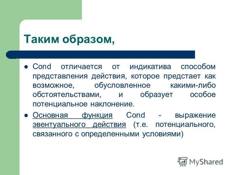 Таким образом, Cond отличается от индикатива способом представления действия, которое предстает как возможное, обусловленное какими-либо обстоятельствами, и образует особое потенциальное наклонение. Основная функция Cond - выражение эвентуального дей