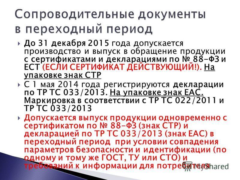 До 31 декабря 2015 года допускается производство и выпуск в обращение продукции с сертификатами и декларациями по 88-ФЗ и ЕСТ (ЕСЛИ СЕРТИФИКАТ ДЕЙСТВУЮЩИЙ!). На упаковке знак СТР С 1 мая 2014 года регистрируются декларации по ТР ТС 033/2013. На упако