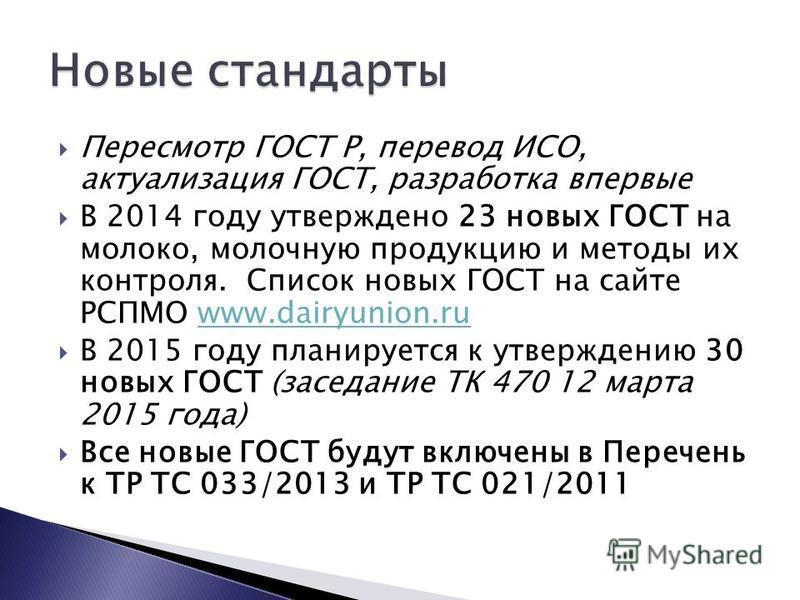 Пересмотр ГОСТ Р, перевод ИСО, актуализация ГОСТ, разработка впервые В 2014 году утверждено 23 новых ГОСТ на молоко, молочную продукцию и методы их контроля. Список новых ГОСТ на сайте РСПМО www.dairyunion.ruwww.dairyunion.ru В 2015 году планируется
