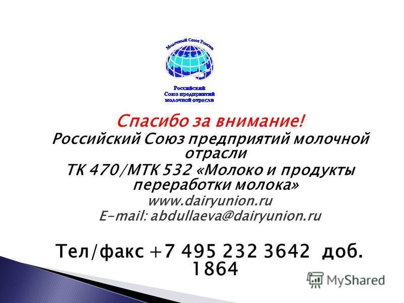 Спасибо за внимание! Российский Союз предприятий молочной отрасли ТК 470/МТК 532 «Молоко и продукты переработки молока» www.dairyunion.ru E-mail: abdullaeva@dairyunion.ru Тел/факс +7 495 232 3642 доб. 1864