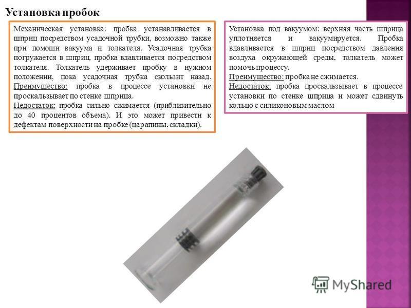 Установка пробок Механическая установка: пробка устанавливается в шприц посредством усадочной трубки, возможно также при помощи вакуума и толкателя. Усадочная трубка погружается в шприц, пробка вдавливается посредством толкателя. Толкатель удерживает