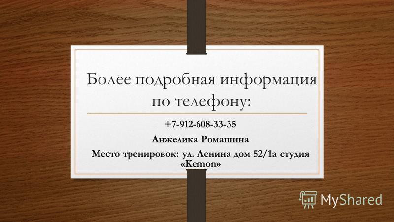 Более подробная информация по телефону: +7-912-608-33-35 Анжелика Ромашина Место тренировок: ул. Ленина дом 52/1 а студия «Kemon»