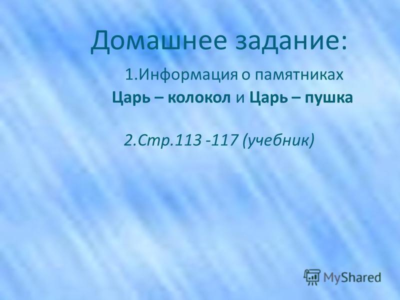 Домашнее задание: 1. Информация о памятниках Царь – колокол и Царь – пушка 2.Стр.113 -117 (учебник)