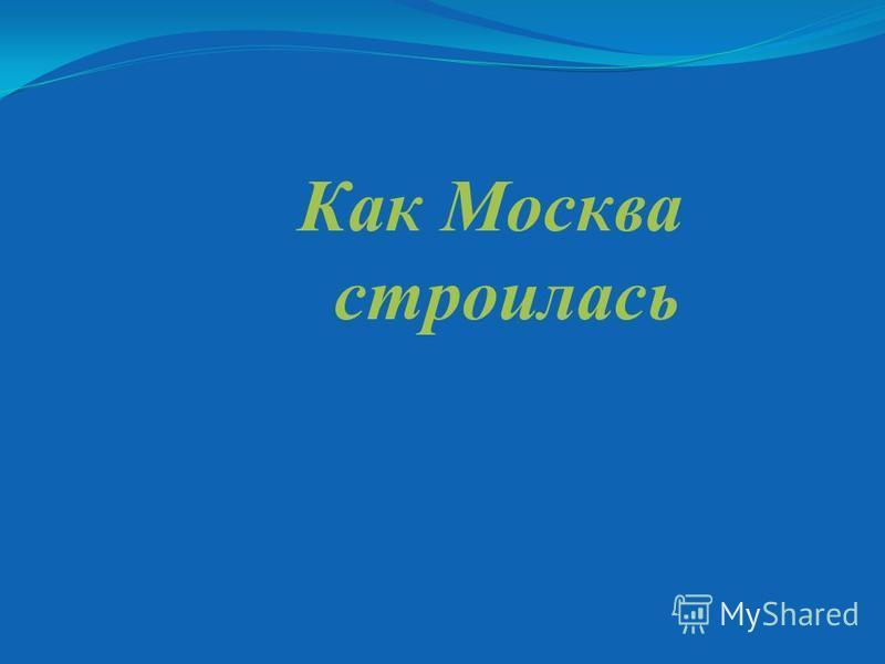 Как Москва строилась