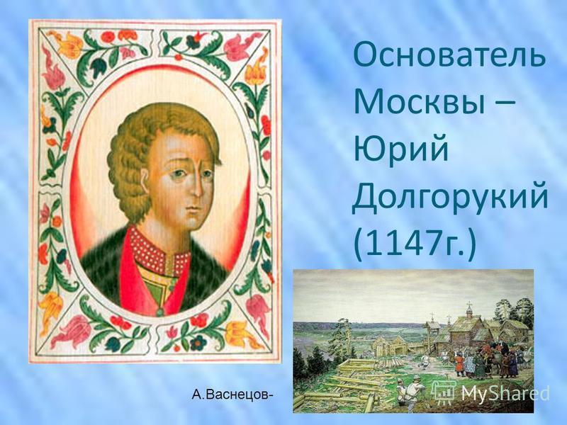 Основатель Москвы – Юрий Долгорукий (1147 г.) А.Васнецов-