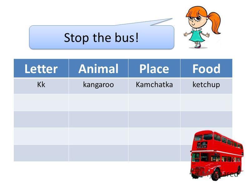Stop the bus! LetterAnimalPlaceFood KkkangarooKamchatkaketchup