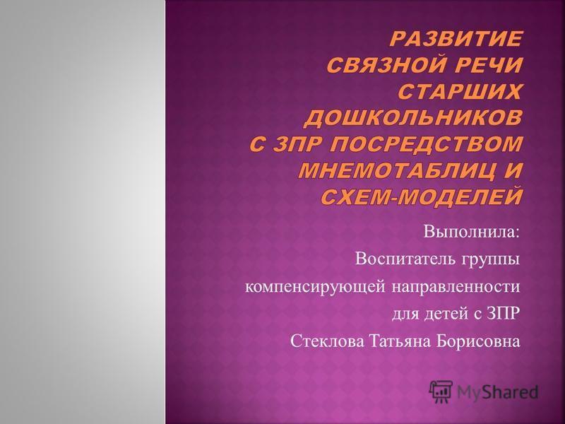 Выполнила: Воспитатель группы компенсирующей направленности для детей с ЗПР Стеклова Татьяна Борисовна