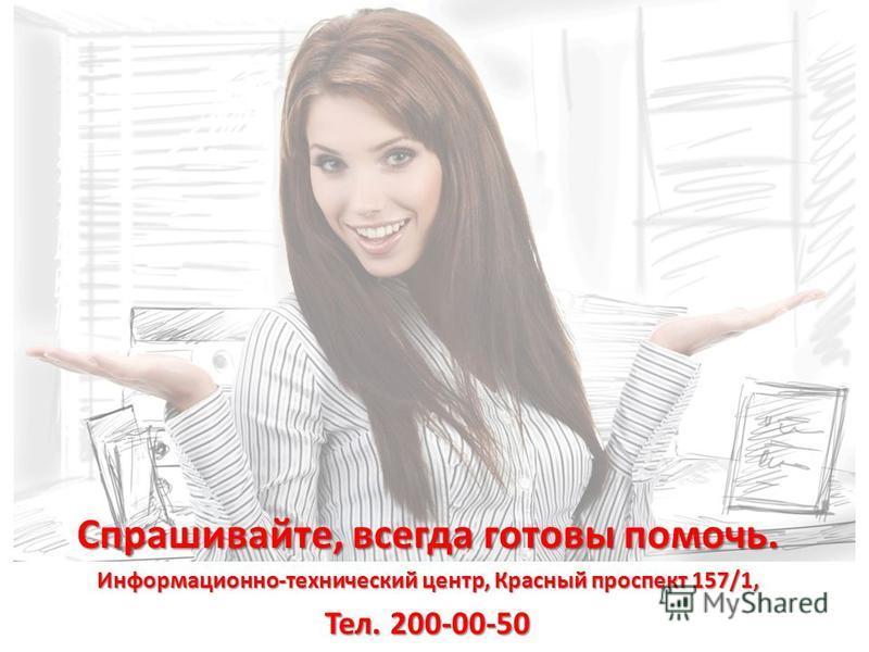Спрашивайте, всегда готовы помочь. Информационно-технический центр, Красный проспект 157/1, Тел. 200-00-50