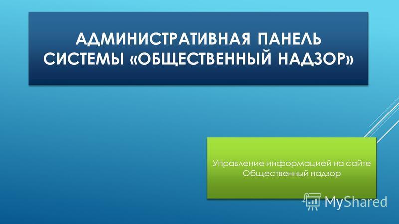АДМИНИСТРАТИВНАЯ ПАНЕЛЬ СИСТЕМЫ «ОБЩЕСТВЕННЫЙ НАДЗОР» Управление информацией на сайте Общественный надзор