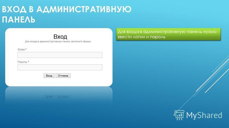 ВХОД В АДМИНИСТРАТИВНУЮ ПАНЕЛЬ Для входа в административную панель нужно ввести логин и пароль