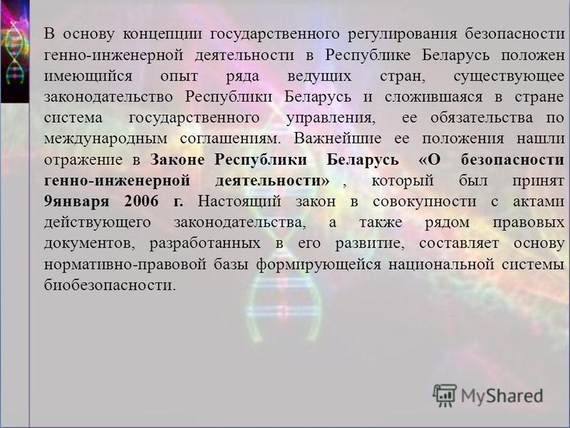 В основу концепции государственного регулирования безопасности генно-инженерной деятельности в Республике Беларусь положен имеющийся опыт ряда ведущих стран, существующее законодательство Республики Беларусь и сложившаяся в стране система государстве