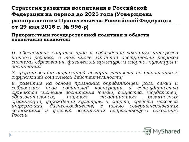 Стратегия развития воспитания в Российской Федерации на период до 2025 года (Утверждена распоряжением Правительства Российской Федерации от 29 мая 2015 г. 996-р) Приоритетами государственной политики в области воспитания являются: 6. обеспечение защи