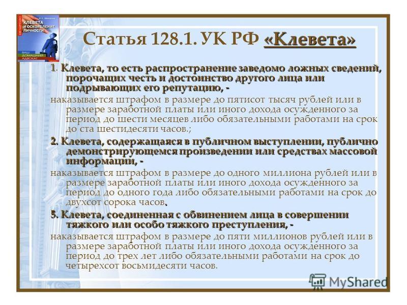 «Клевета» Статья 128.1. УК РФ «Клевета» 1Клевета, то есть распространение заведомо ложных сведений, порочащих честь и достоинство другого лица или подрывающих его репутацию, - 1. Клевета, то есть распространение заведомо ложных сведений, порочащих че