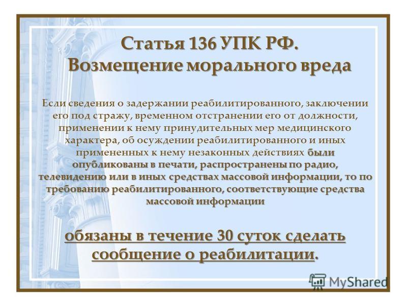 Статья 136 УПК РФ. Возмещение морального вреда были опубликованы в печати, распространены по радио, телевидению или в иных средствах массовой информации, то по требованию реабилитированного, соответствующие средства массовой информации Если сведения