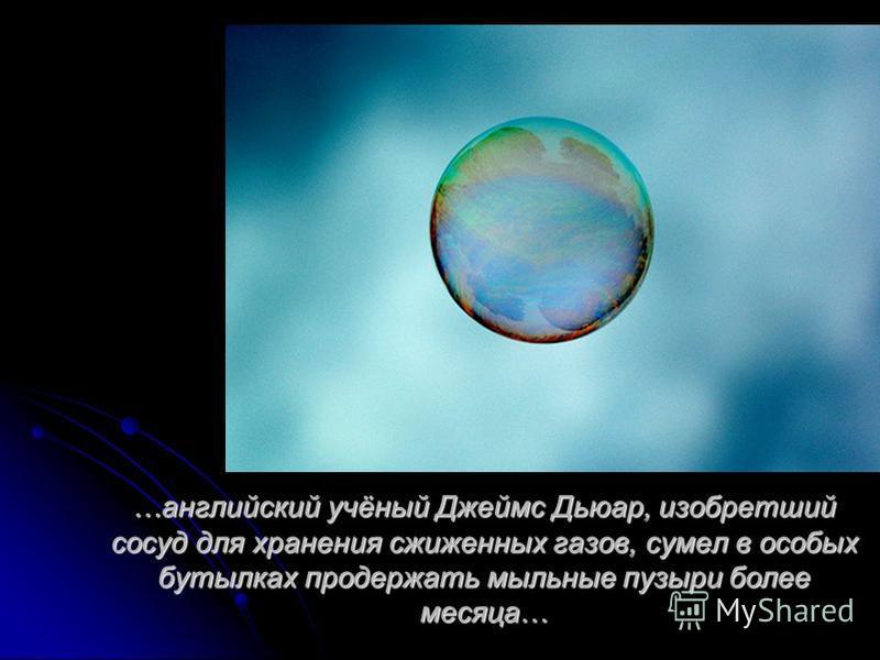 …английский учёный Джеймс Дьюар, изобретший сосуд для хранения сжиженных газов, сумел в особых бутылках продержать мыльные пузыри более месяца…