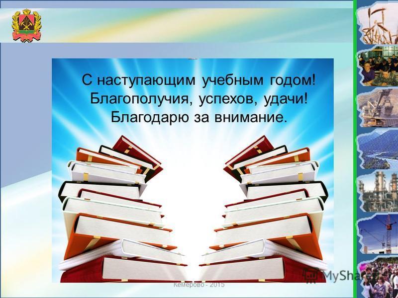 Кемерово - 2015 С наступающим учебным годом! Благополучия, успехов, удачи! Благодарю за внимание.