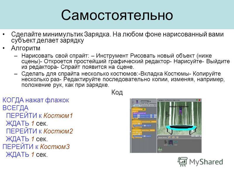 Самостоятельно Сделайте мини мультик Зарядка. На любом фоне нарисованный вами субъект делает зарядку Алгоритм –Нарисовать свой спрайт: – Инструмент Рисовать новый объект (ниже сцены)- Откроется простейший графический редактор- Нарисуйте- Выйдите из р