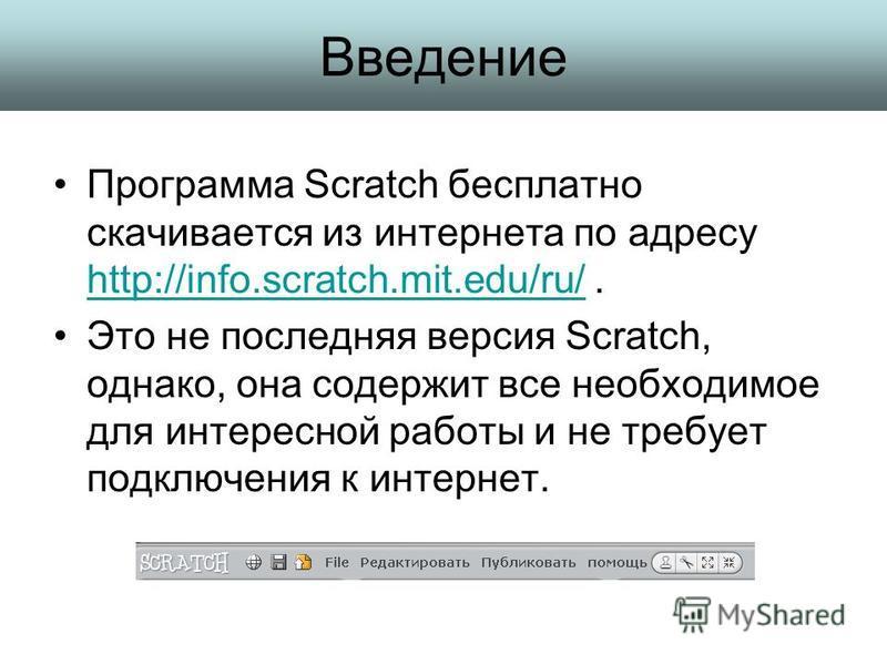 Введение Программа Scratch бесплатно скачивается из интернета по адресу http://info.scratch.mit.edu/ru/. http://info.scratch.mit.edu/ru/ Это не последняя версия Scratch, однако, она содержит все необходимое для интересной работы и не требует подключе