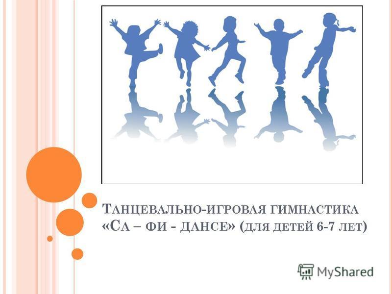 Т АНЦЕВАЛЬНО - ИГРОВАЯ ГИМНАСТИКА «С А – ФИ - ДАНСЕ » ( ДЛЯ ДЕТЕЙ 6-7 ЛЕТ )