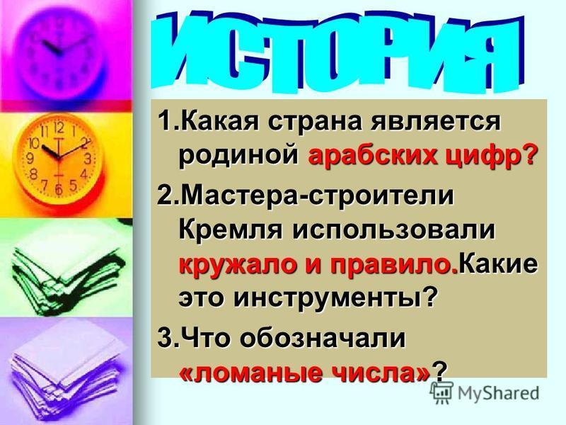 1. Какая страна является родиной арабских цифр? 2.Мастера-строители Кремля использовали кружало и правило.Какие это инструменты? 3. Что обозначали «ломаные числа»?