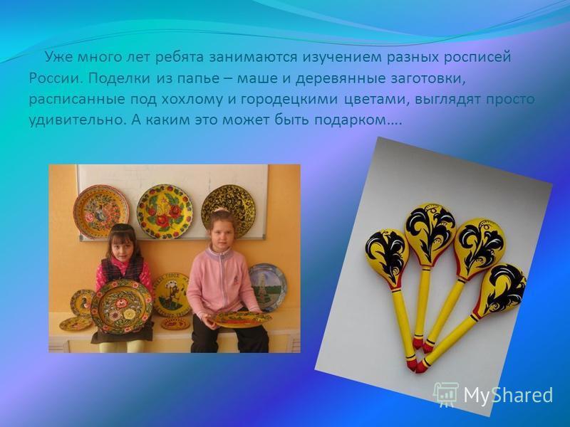 Уже много лет ребята занимаются изучением разных росписей России. Поделки из папье – маше и деревянные заготовки, расписанные под хохлому и городецкими цветами, выглядят просто удивительно. А каким это может быть подарком….