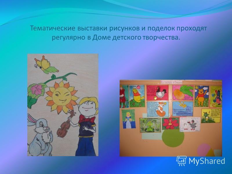 Тематические выставки рисунков и поделок проходят регулярно в Доме детского творчества.