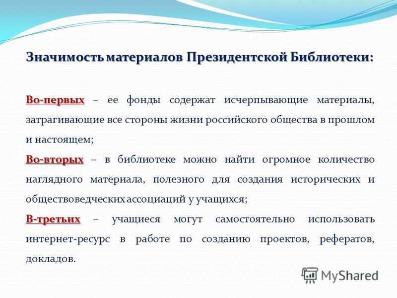 Значимость материалов Президентской Библиотеки: Во-первых Во-первых – ее фонды содержат исчерпывающие материалы, затрагивающие все стороны жизни российского общества в прошлом и настоящем; Во-вторых Во-вторых – в библиотеке можно найти огромное колич