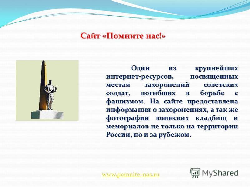 Сайт «Помните нас!» Один из крупнейших интернет-ресурсов, посвященных местам захоронений советских солдат, погибших в борьбе с фашизмом. На сайте предоставлена информация о захоронениях, а так же фотографии воинских кладбищ и мемориалов не только на