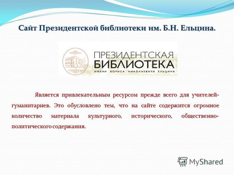 Сайт Президентской библиотеки им. Б.Н. Ельцина. Является привлекательным ресурсом прежде всего для учителей- гуманитариев. Это обусловлено тем, что на сайте содержится огромное количество материала культурного, исторического, общественно- политическо